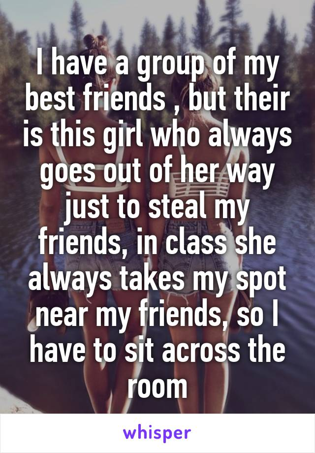 I have a group of my best friends , but their is this girl who always goes out of her way just to steal my friends, in class she always takes my spot near my friends, so I have to sit across the room