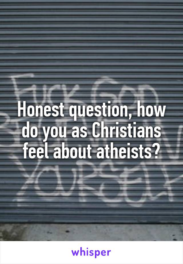 Honest question, how do you as Christians feel about atheists?