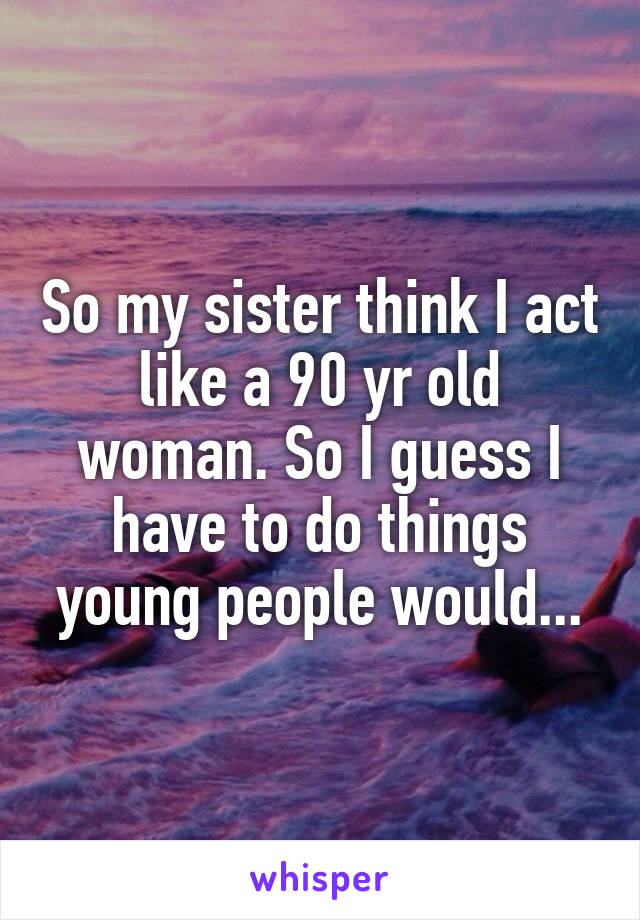 So my sister think I act like a 90 yr old woman. So I guess I have to do things young people would...