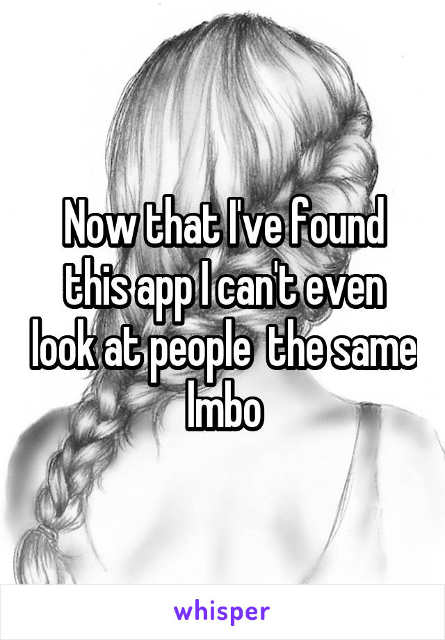Now that I've found this app I can't even look at people  the same lmbo