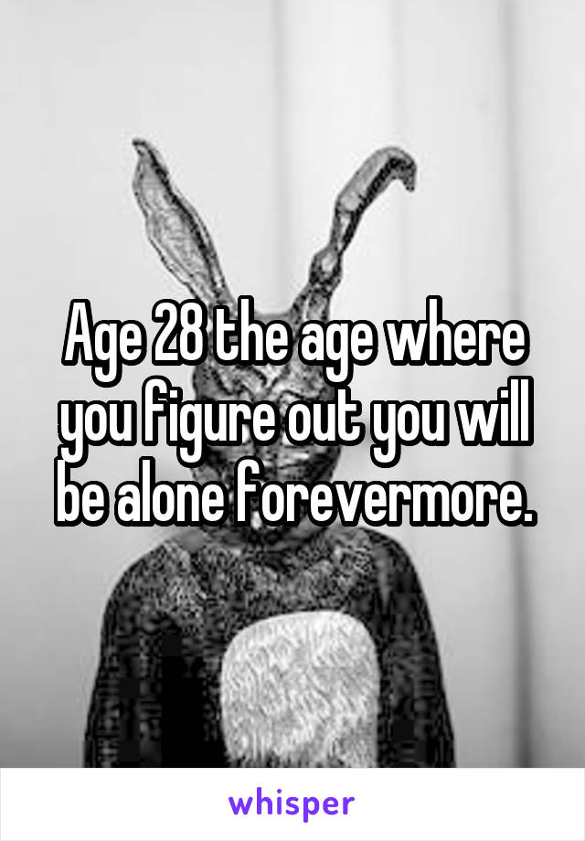 Age 28 the age where you figure out you will be alone forevermore.