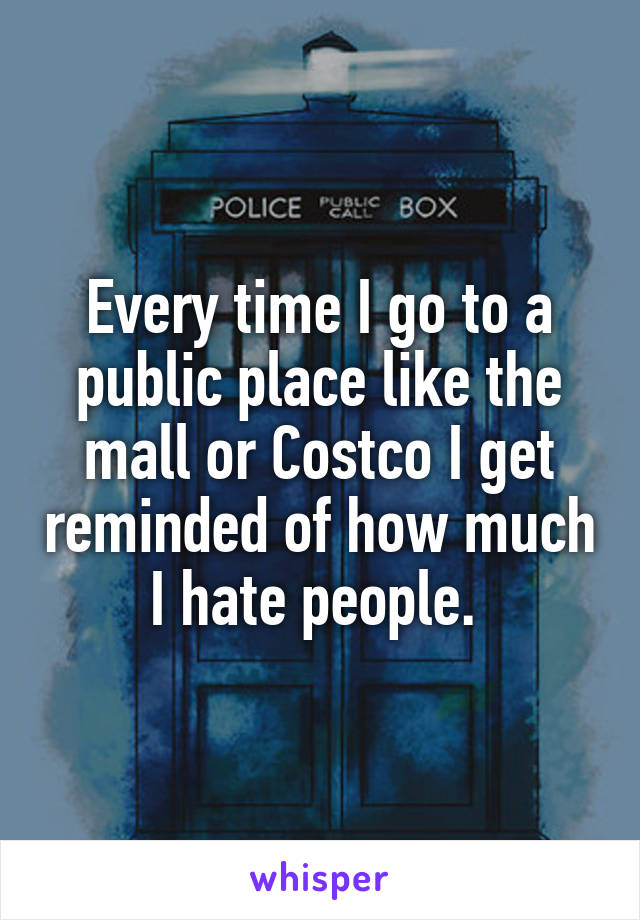 Every time I go to a public place like the mall or Costco I get reminded of how much I hate people.