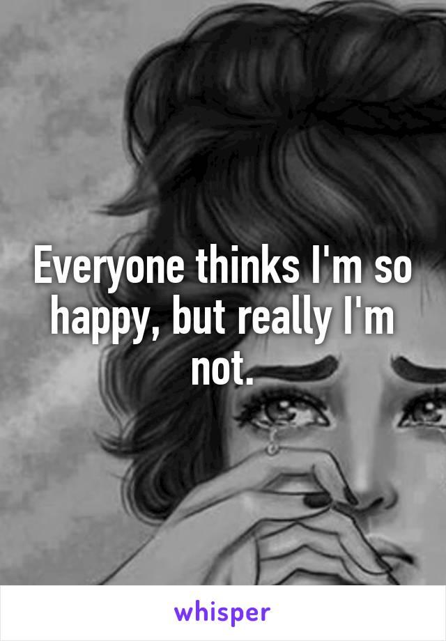 Everyone thinks I'm so happy, but really I'm not.