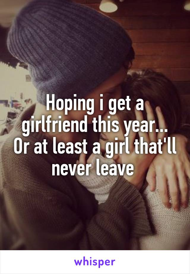 Hoping i get a girlfriend this year... Or at least a girl that'll never leave