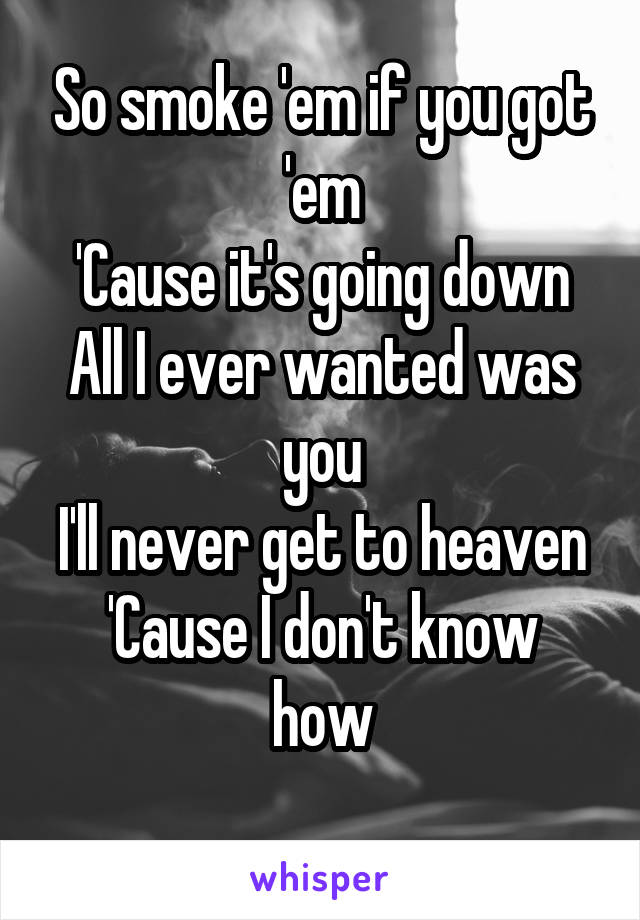 So smoke 'em if you got 'em 'Cause it's going down All I ever wanted was you I'll never get to heaven 'Cause I don't know how