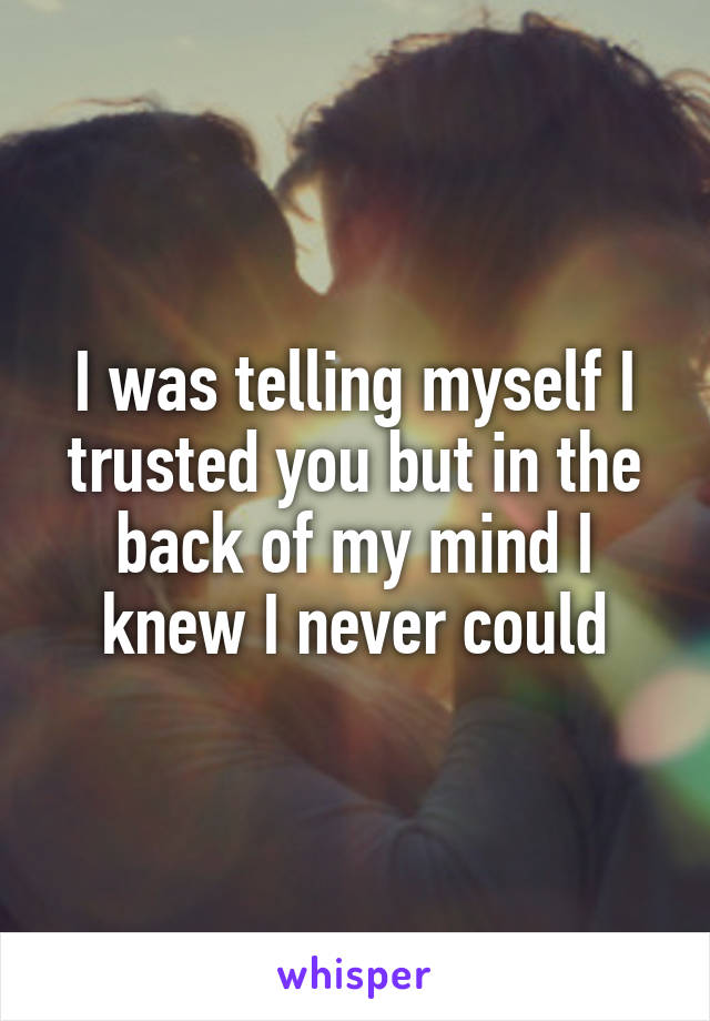 I was telling myself I trusted you but in the back of my mind I knew I never could
