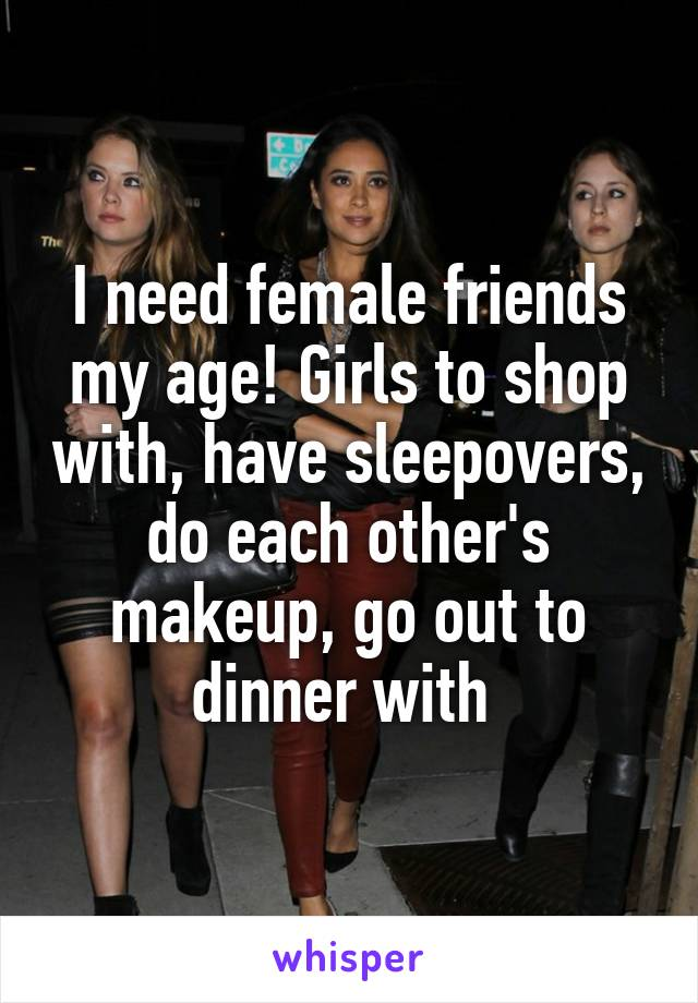I need female friends my age! Girls to shop with, have sleepovers, do each other's makeup, go out to dinner with