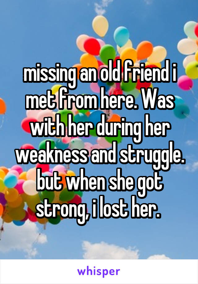 missing an old friend i met from here. Was with her during her weakness and struggle. but when she got strong, i lost her.