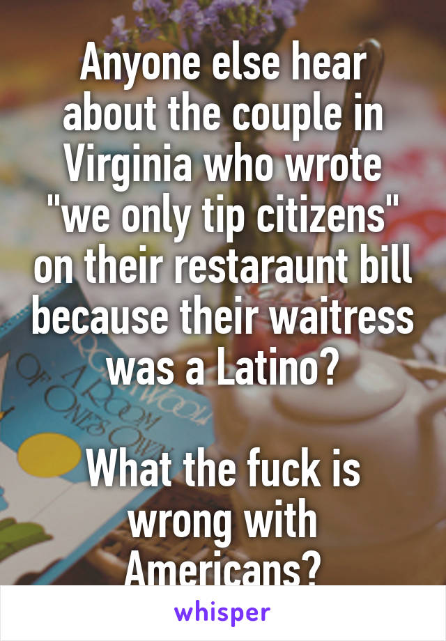 """Anyone else hear about the couple in Virginia who wrote """"we only tip citizens"""" on their restaraunt bill because their waitress was a Latino?  What the fuck is wrong with Americans?"""