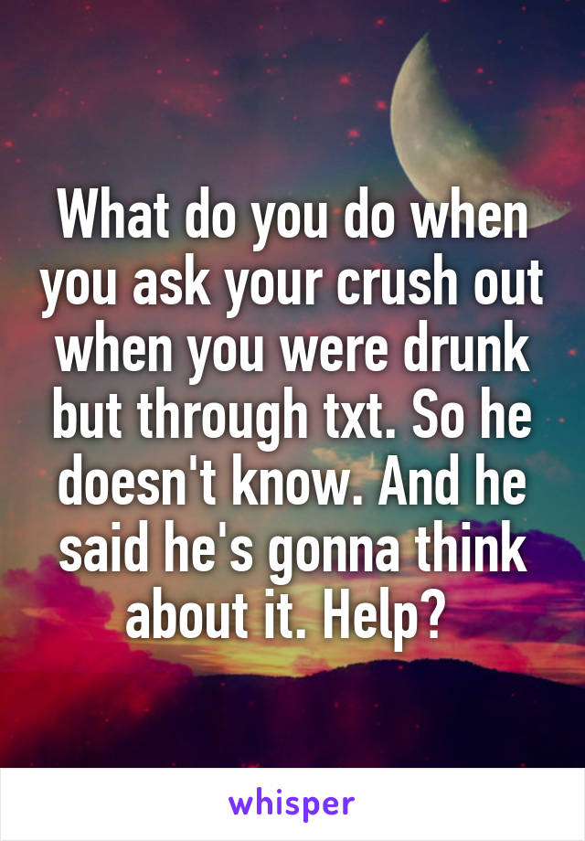 What do you do when you ask your crush out when you were drunk but through txt. So he doesn't know. And he said he's gonna think about it. Help?