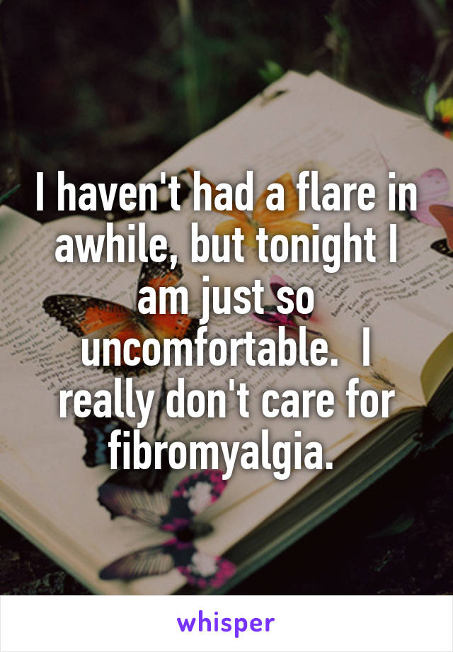 I haven't had a flare in awhile, but tonight I am just so uncomfortable.  I really don't care for fibromyalgia.