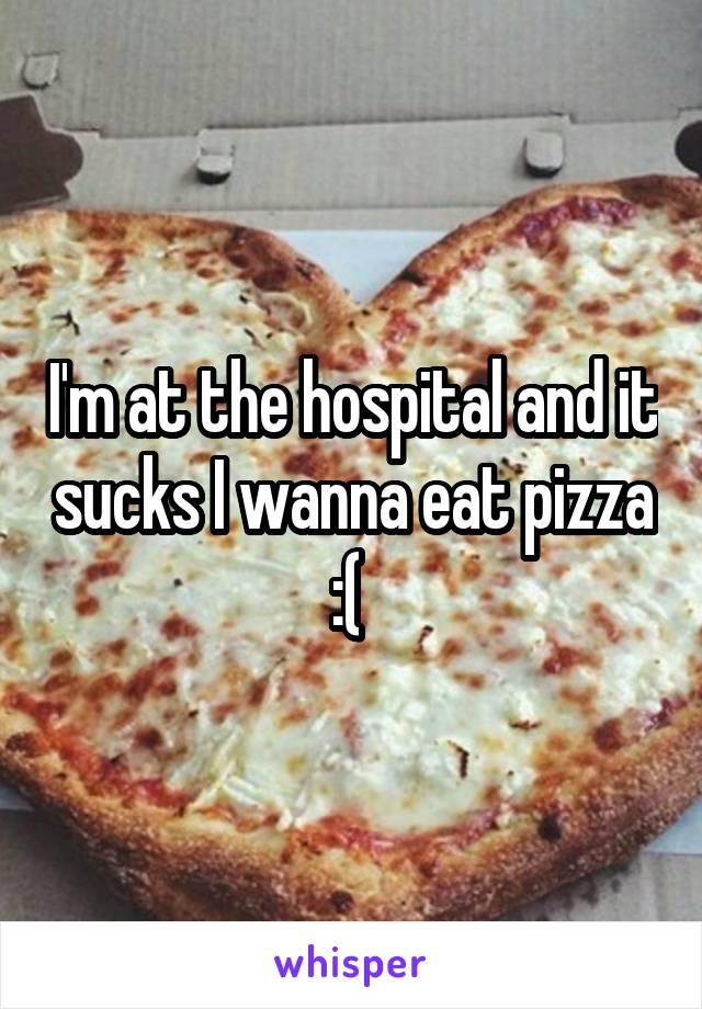 I'm at the hospital and it sucks I wanna eat pizza :(