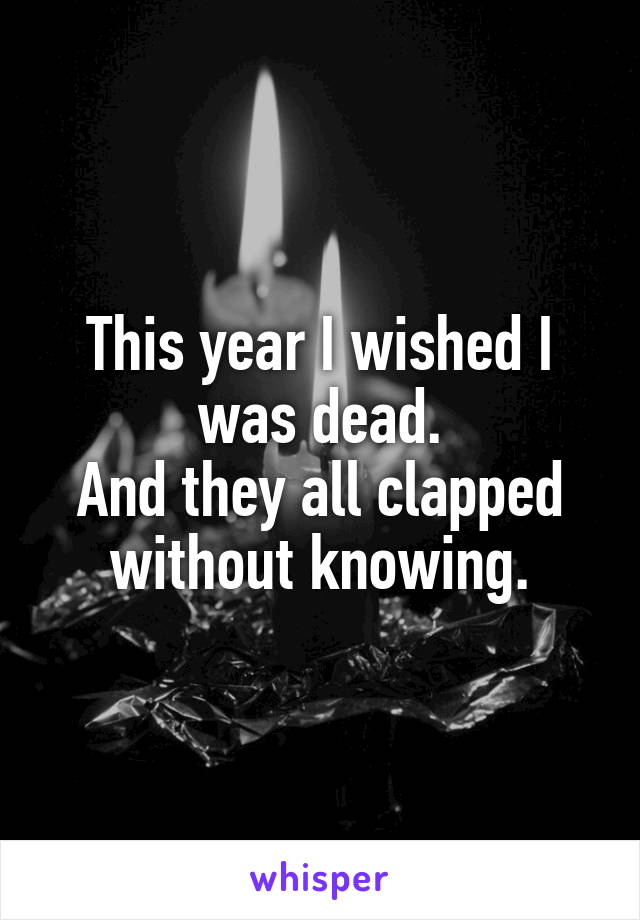 This year I wished I was dead. And they all clapped without knowing.