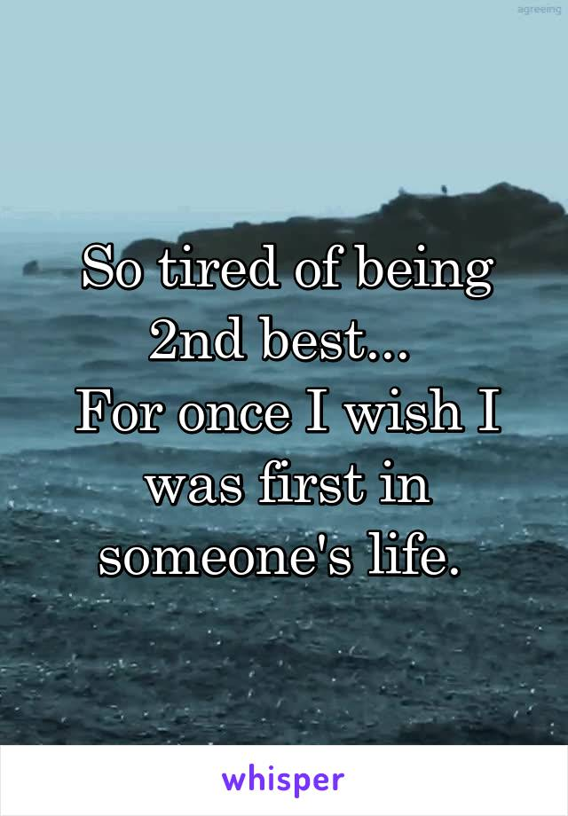 So tired of being 2nd best...  For once I wish I was first in someone's life.