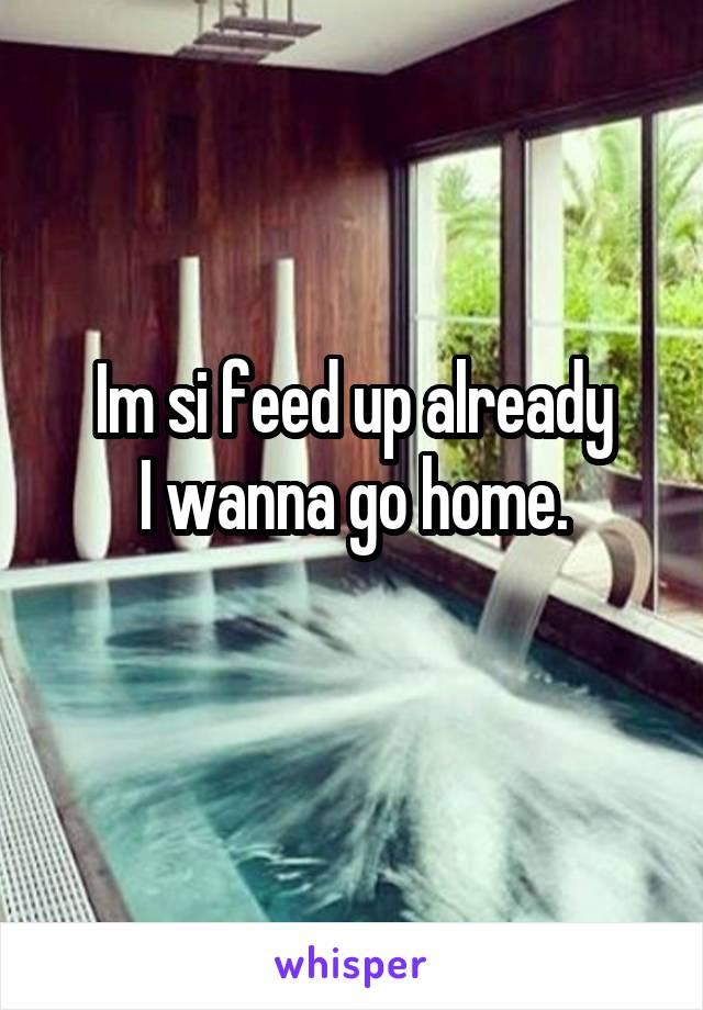 Im si feed up already I wanna go home.