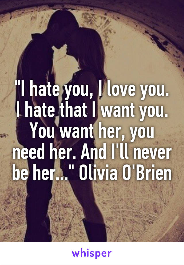 """I hate you, I love you. I hate that I want you. You want her, you need her. And I'll never be her..."" Olivia O'Brien"