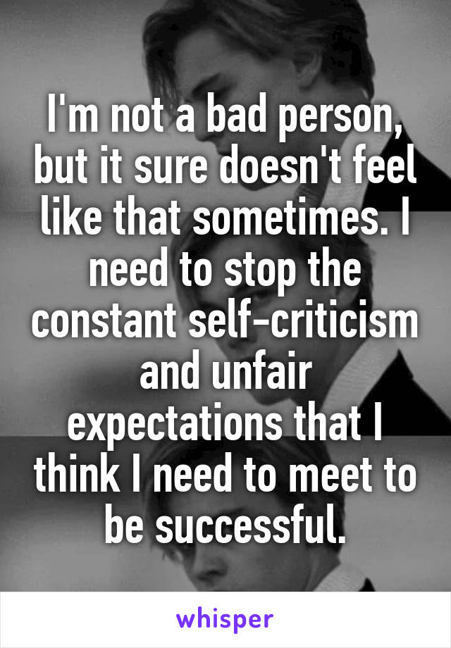 I'm not a bad person, but it sure doesn't feel like that sometimes. I need to stop the constant self-criticism and unfair expectations that I think I need to meet to be successful.