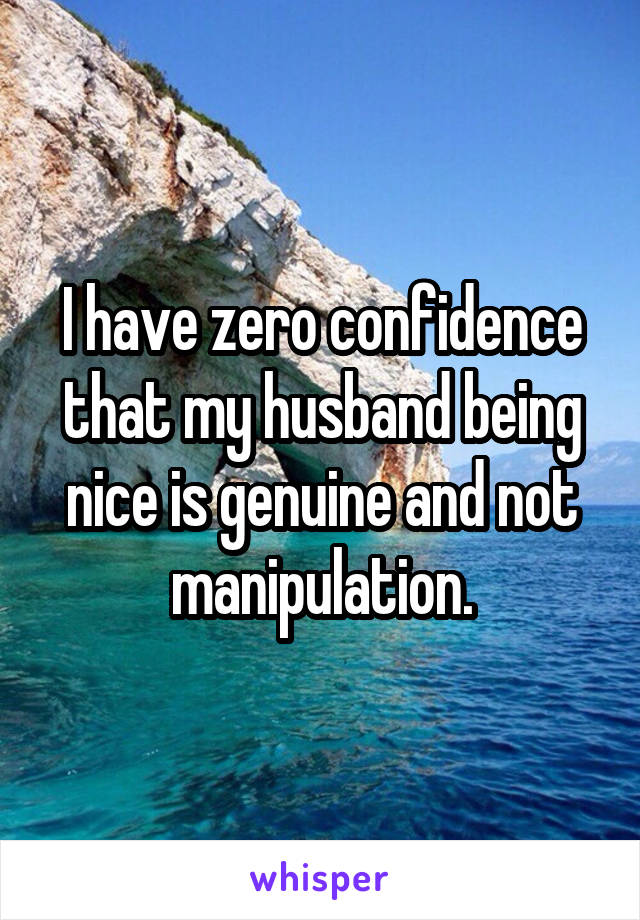 I have zero confidence that my husband being nice is genuine and not manipulation.
