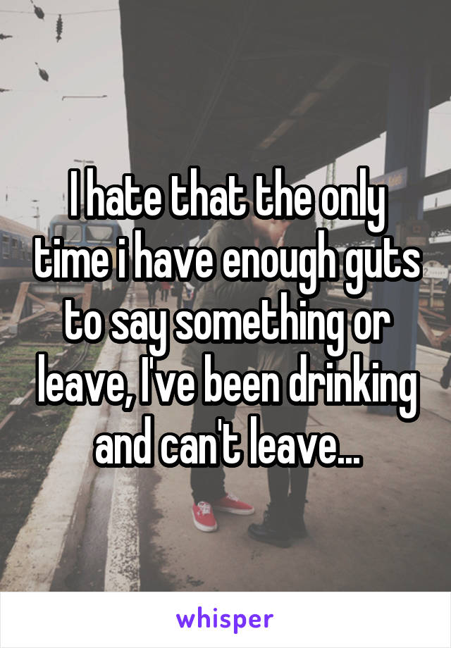 I hate that the only time i have enough guts to say something or leave, I've been drinking and can't leave...