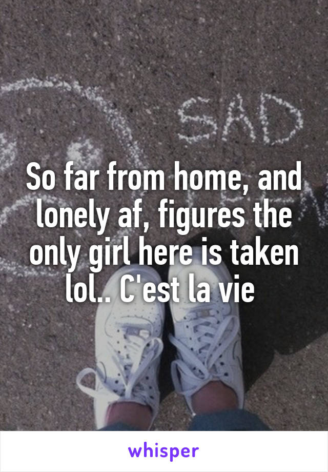 So far from home, and lonely af, figures the only girl here is taken lol.. C'est la vie