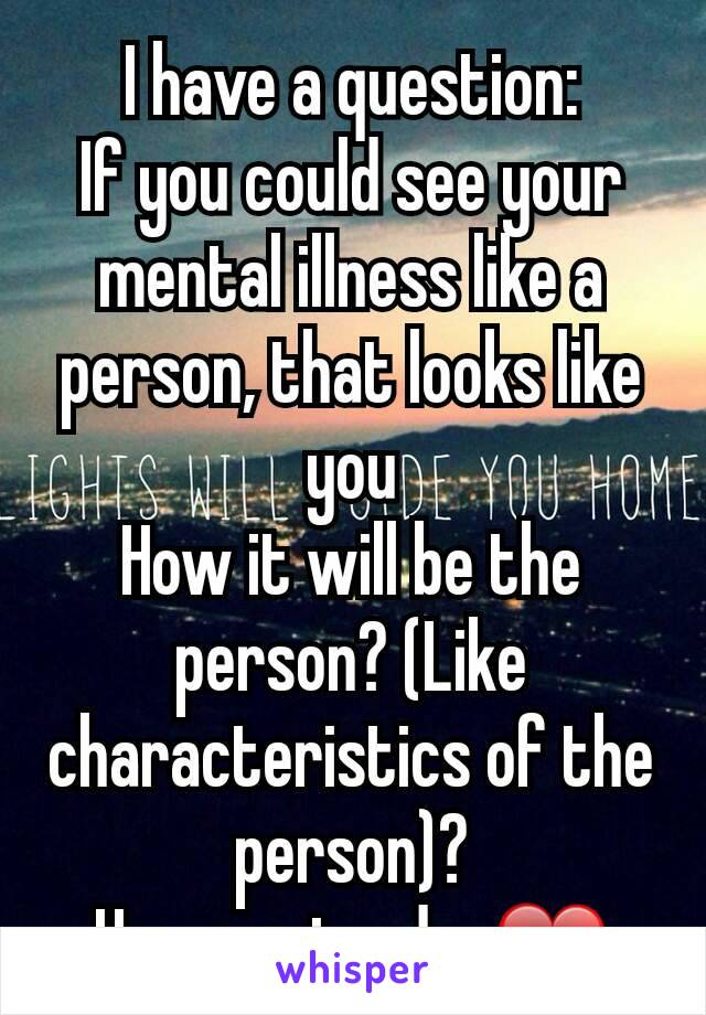 I have a question: If you could see your mental illness like a person, that looks like you How it will be the person? (Like characteristics of the person)? Have a nice day❤
