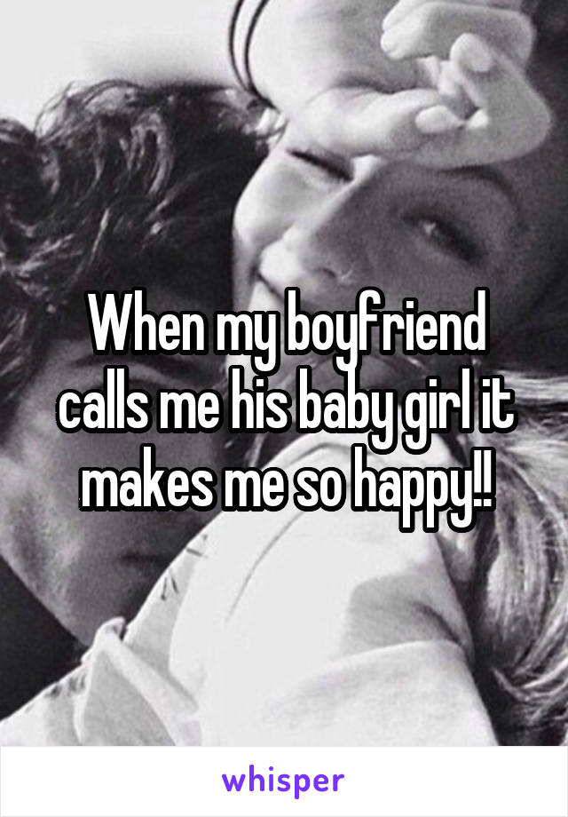 When my boyfriend calls me his baby girl it makes me so happy!!