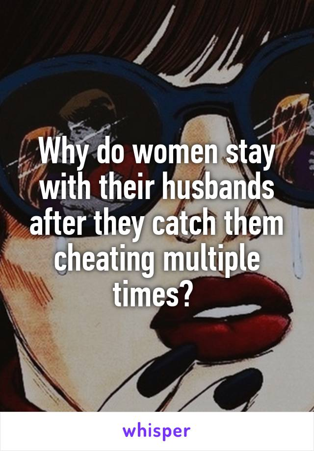 Why do women stay with their husbands after they catch them cheating multiple times?