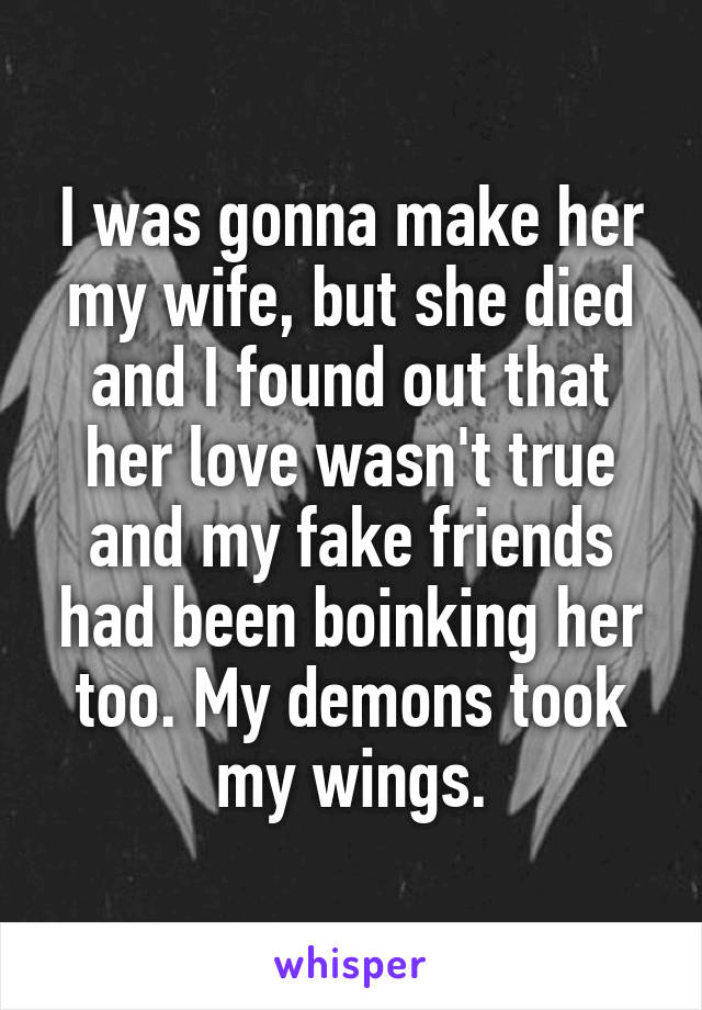 I was gonna make her my wife, but she died and I found out that her love wasn't true and my fake friends had been boinking her too. My demons took my wings.