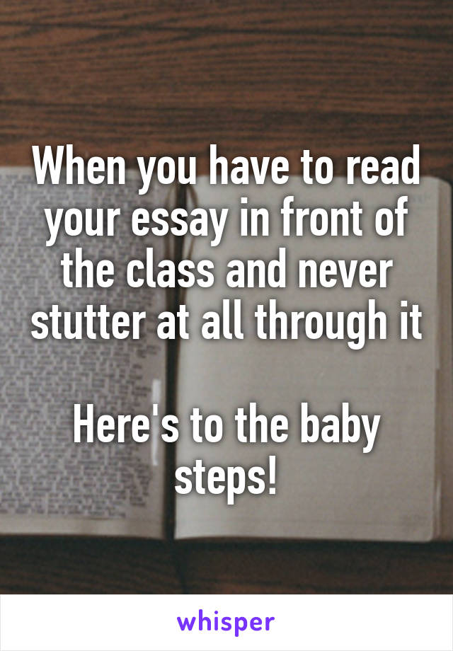 When you have to read your essay in front of the class and never stutter at all through it  Here's to the baby steps!