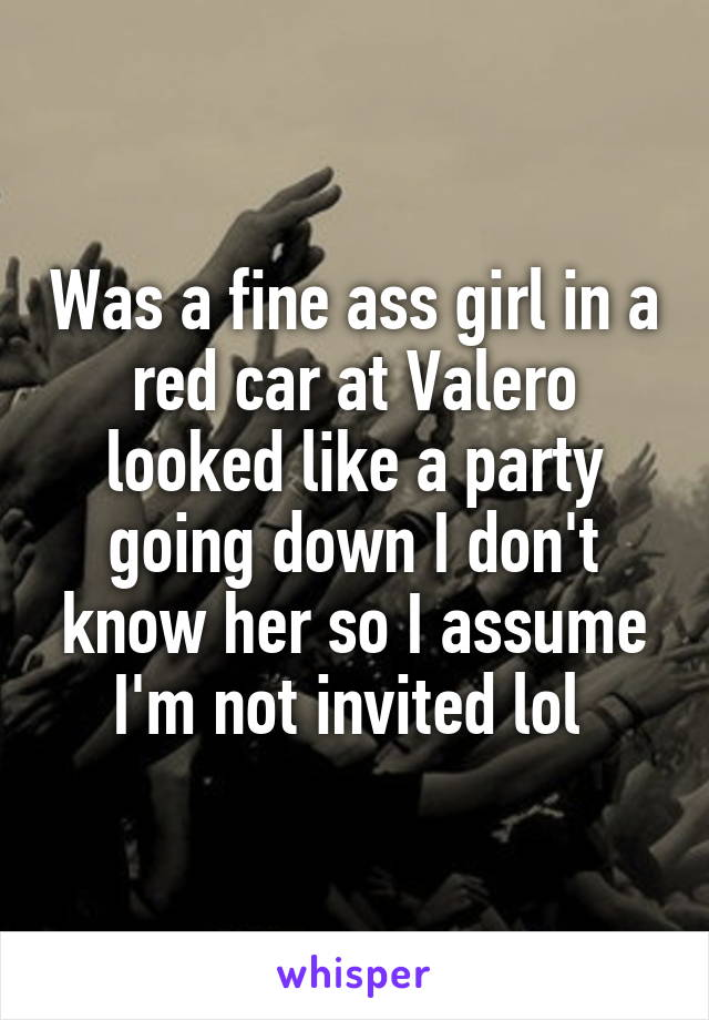 Was a fine ass girl in a red car at Valero looked like a party going down I don't know her so I assume I'm not invited lol