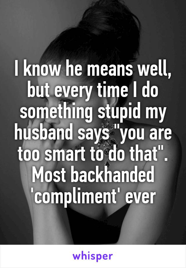 """I know he means well, but every time I do something stupid my husband says """"you are too smart to do that"""". Most backhanded 'compliment' ever"""