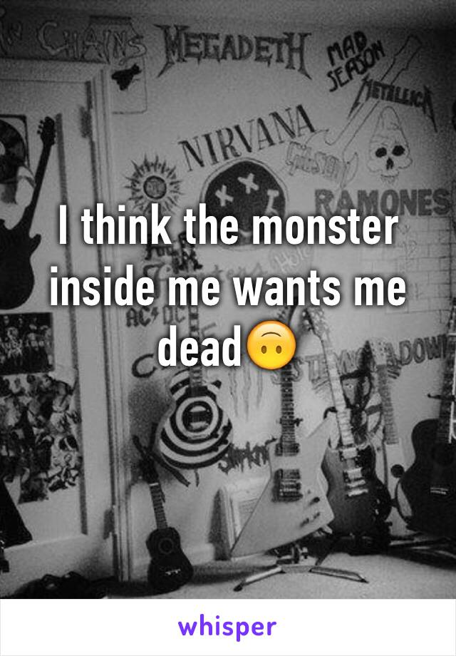 I think the monster inside me wants me dead🙃