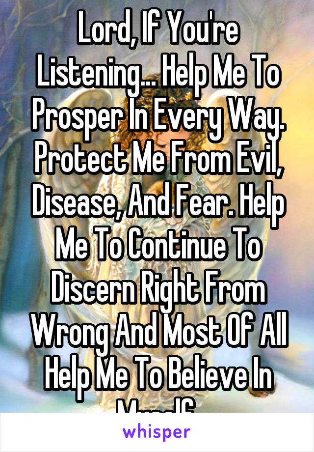 Lord, If You're Listening... Help Me To Prosper In Every Way. Protect Me From Evil, Disease, And Fear. Help Me To Continue To Discern Right From Wrong And Most Of All Help Me To Believe In Myself.