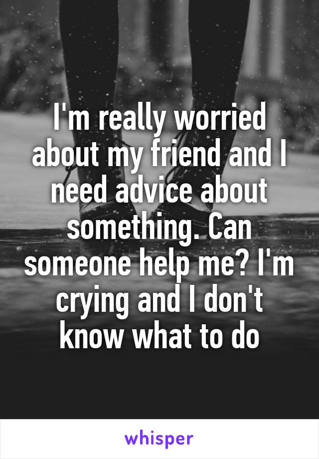 I'm really worried about my friend and I need advice about something. Can someone help me? I'm crying and I don't know what to do
