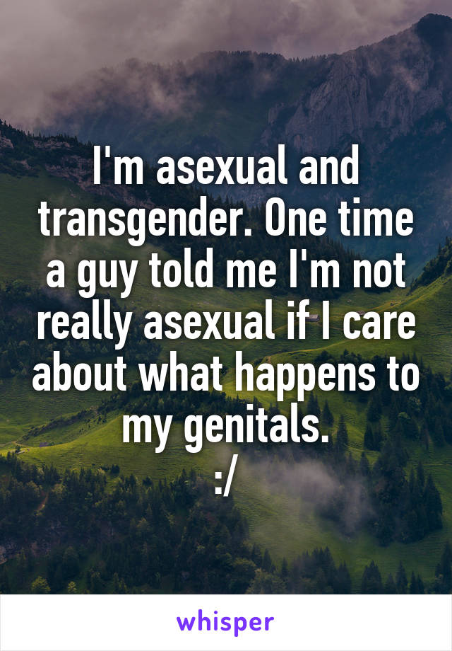 I'm asexual and transgender. One time a guy told me I'm not really asexual if I care about what happens to my genitals. :/