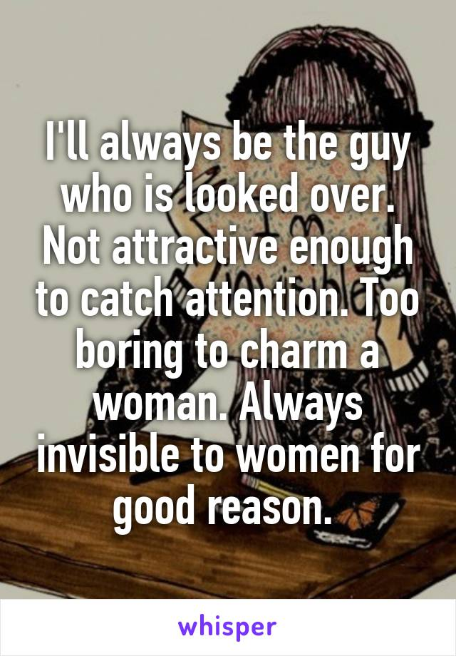 I'll always be the guy who is looked over. Not attractive enough to catch attention. Too boring to charm a woman. Always invisible to women for good reason.