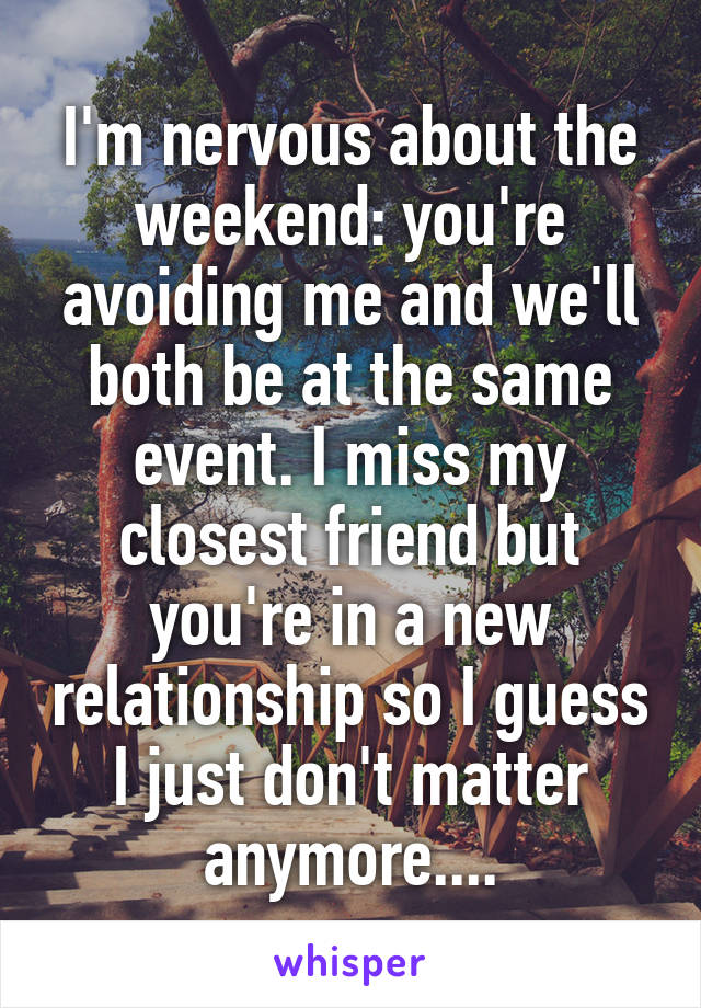 I'm nervous about the weekend: you're avoiding me and we'll both be at the same event. I miss my closest friend but you're in a new relationship so I guess I just don't matter anymore....