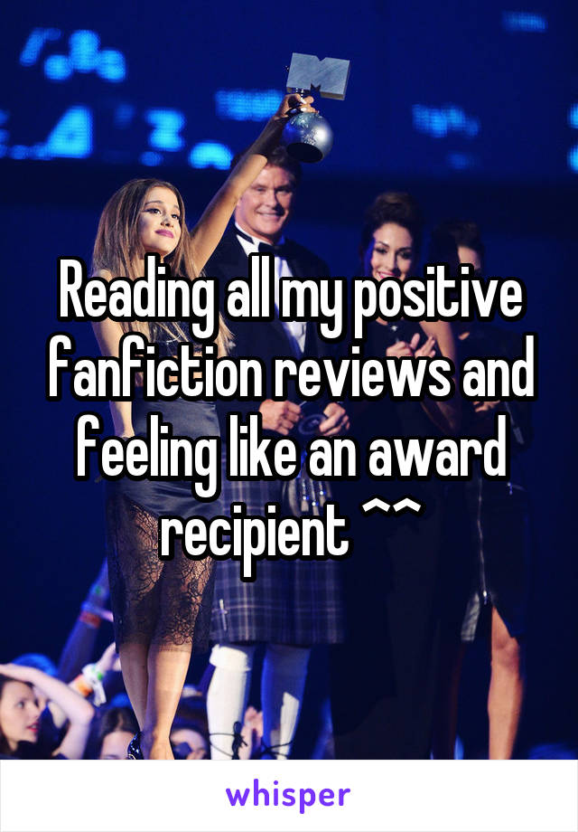 Reading all my positive fanfiction reviews and feeling like an award recipient ^^