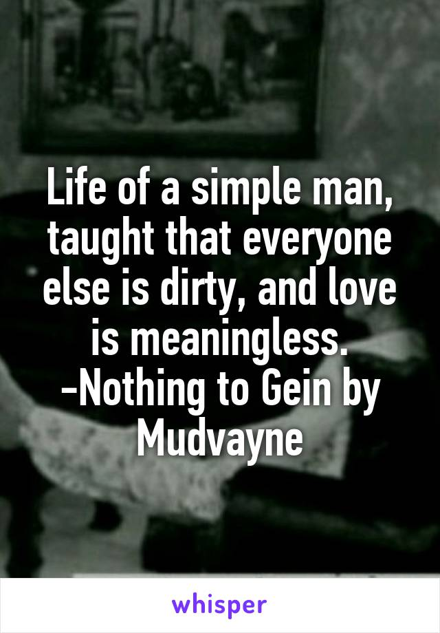 Life of a simple man, taught that everyone else is dirty, and love is meaningless. -Nothing to Gein by Mudvayne