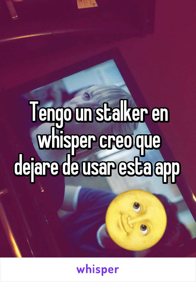 Tengo un stalker en whisper creo que dejare de usar esta app