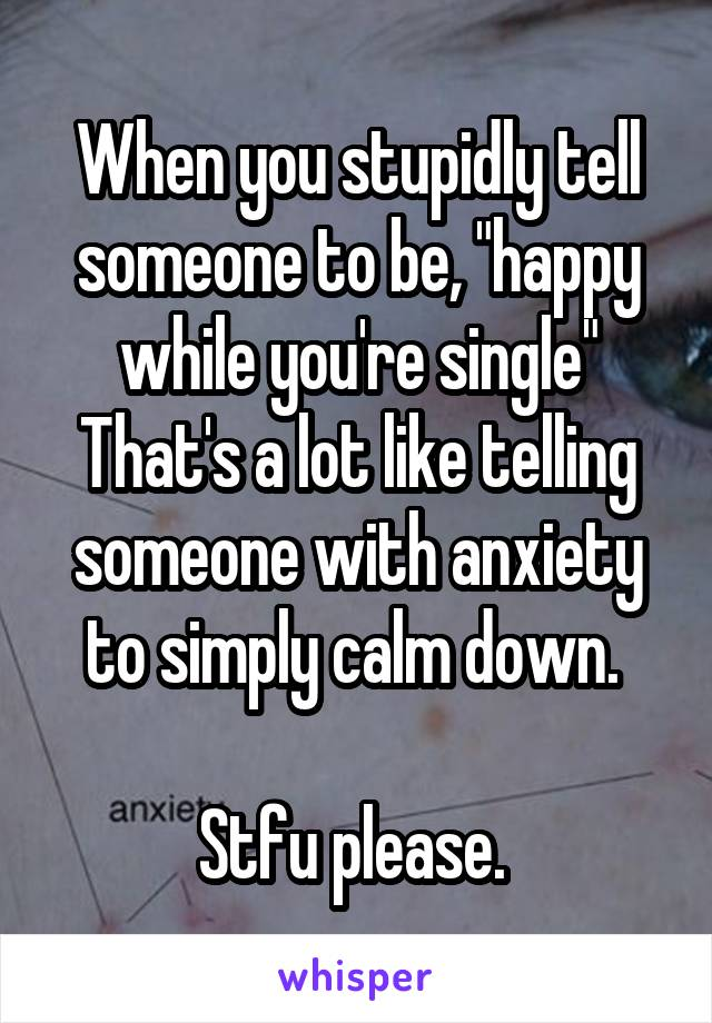 "When you stupidly tell someone to be, ""happy while you're single"" That's a lot like telling someone with anxiety to simply calm down.   Stfu please."