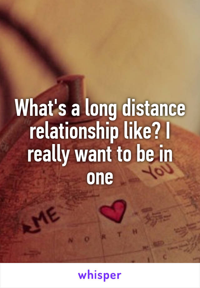 What's a long distance relationship like? I really want to be in one