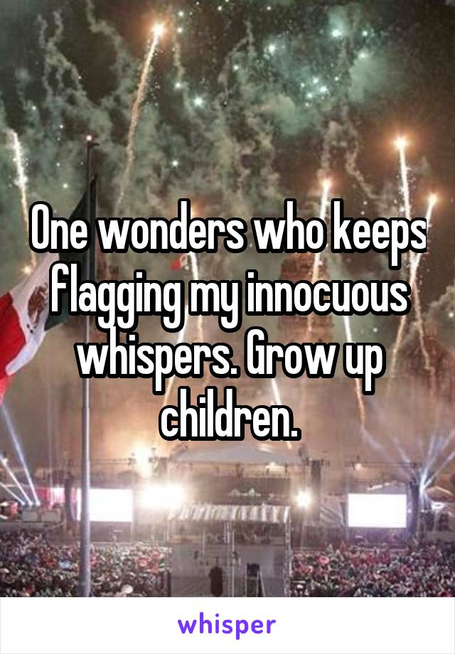 One wonders who keeps flagging my innocuous whispers. Grow up children.