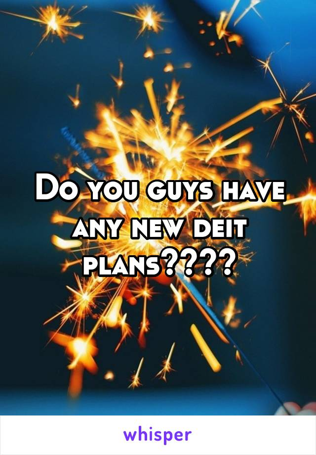 Do you guys have any new deit plans????