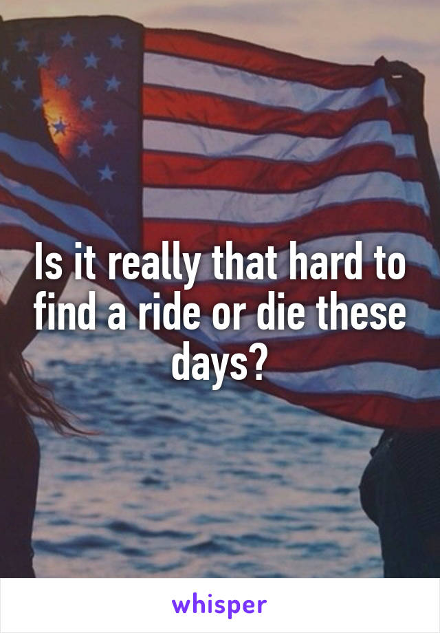 Is it really that hard to find a ride or die these days?
