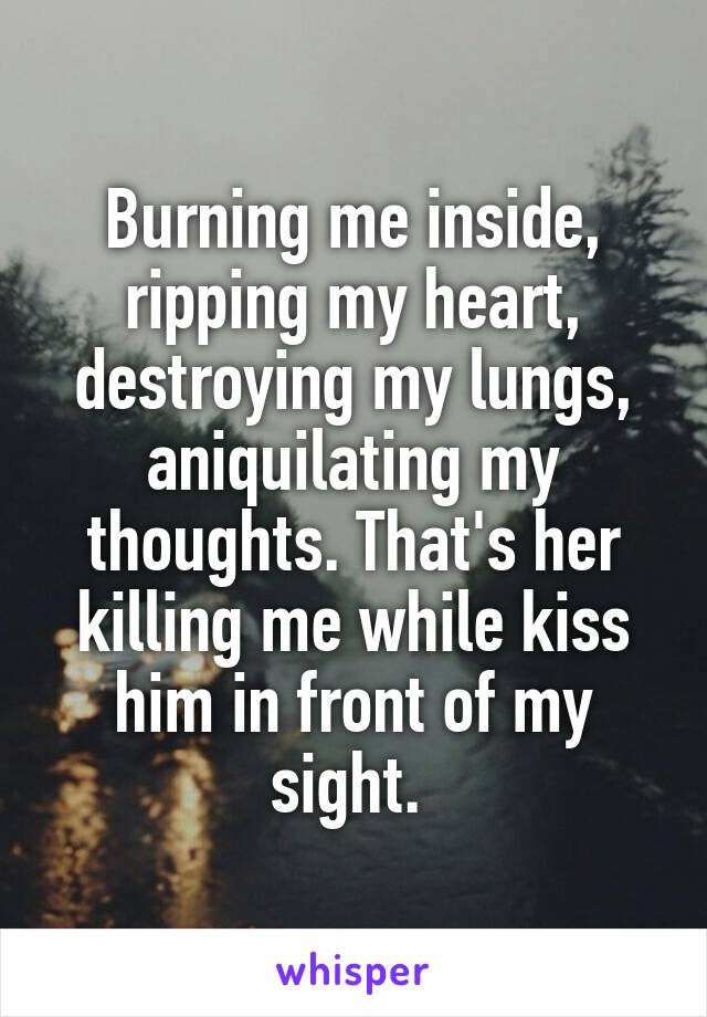 Burning me inside, ripping my heart, destroying my lungs, aniquilating my thoughts. That's her killing me while kiss him in front of my sight.