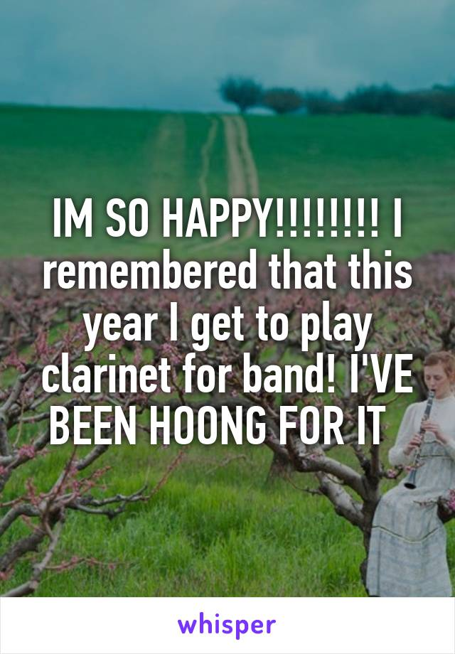 IM SO HAPPY!!!!!!!! I remembered that this year I get to play clarinet for band! I'VE BEEN HOONG FOR IT