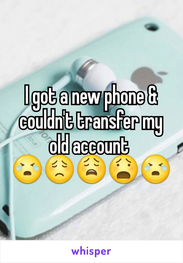 I got a new phone & couldn't transfer my old account  😭😟😩😧😭