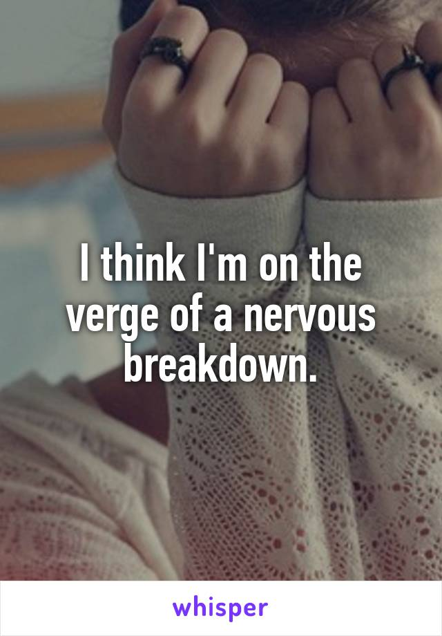 I think I'm on the verge of a nervous breakdown.