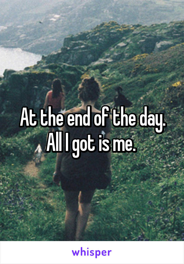 At the end of the day. All I got is me.